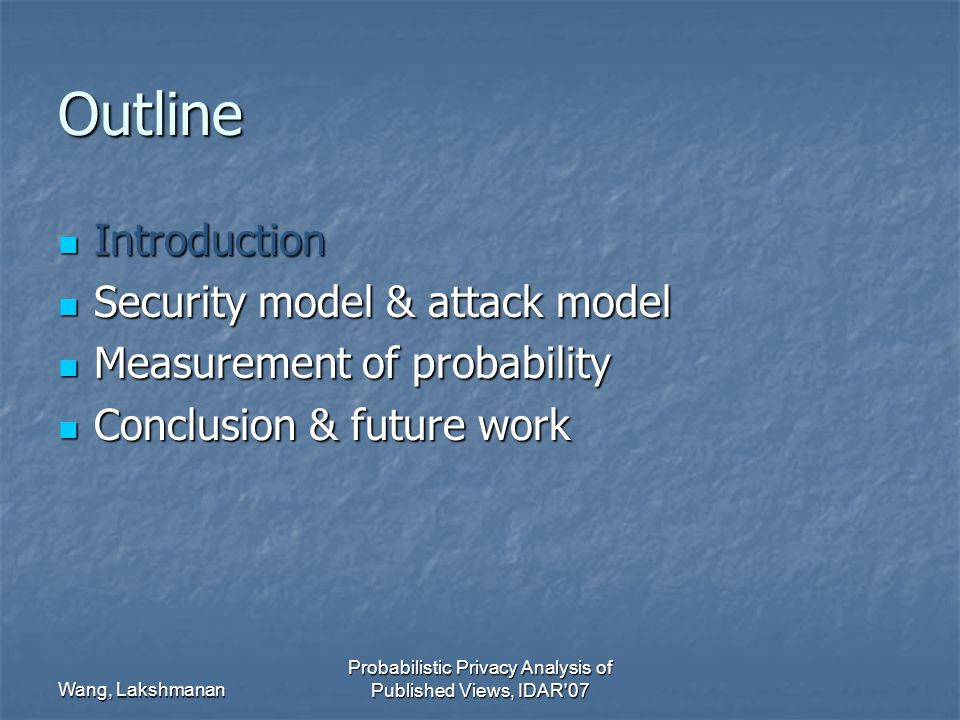 Wang, Lakshmanan Probabilistic Privacy Analysis of Published Views, IDAR 07 Outline Introduction Introduction Security model & attack model Security model & attack model Measurement of probability Measurement of probability Conclusion & future work Conclusion & future work