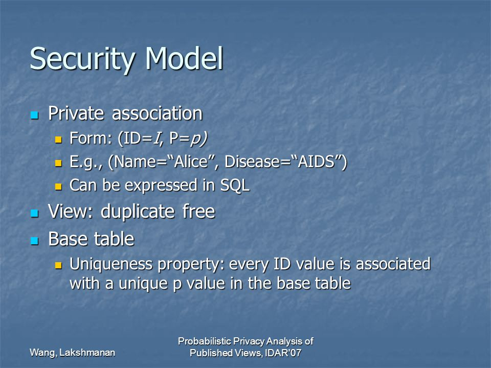 Wang, Lakshmanan Probabilistic Privacy Analysis of Published Views, IDAR 07 Security Model Private association Private association Form: (ID=I, P=p) Form: (ID=I, P=p) E.g., (Name= Alice , Disease= AIDS ) E.g., (Name= Alice , Disease= AIDS ) Can be expressed in SQL Can be expressed in SQL View: duplicate free View: duplicate free Base table Base table Uniqueness property: every ID value is associated with a unique p value in the base table Uniqueness property: every ID value is associated with a unique p value in the base table