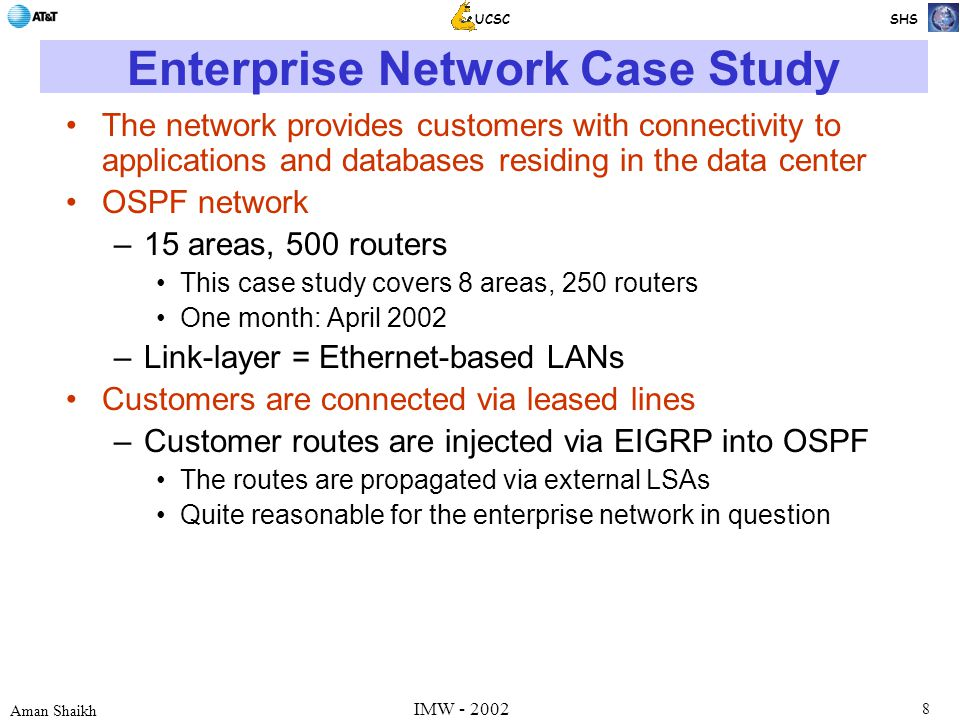 8 Aman Shaikh UCSC SHS IMW - 2002 Enterprise Network Case Study The network provides customers with connectivity to applications and databases residing in the data center OSPF network –15 areas, 500 routers This case study covers 8 areas, 250 routers One month: April 2002 –Link-layer = Ethernet-based LANs Customers are connected via leased lines –Customer routes are injected via EIGRP into OSPF The routes are propagated via external LSAs Quite reasonable for the enterprise network in question