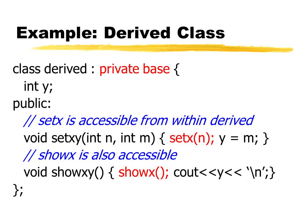 Example: Derived Class class derived : private base { int y; public: // setx is accessible from within derived void setxy(int n, int m) { setx(n); y = m; } // showx is also accessible void showxy() { showx(); cout<<y<< '\n';} };