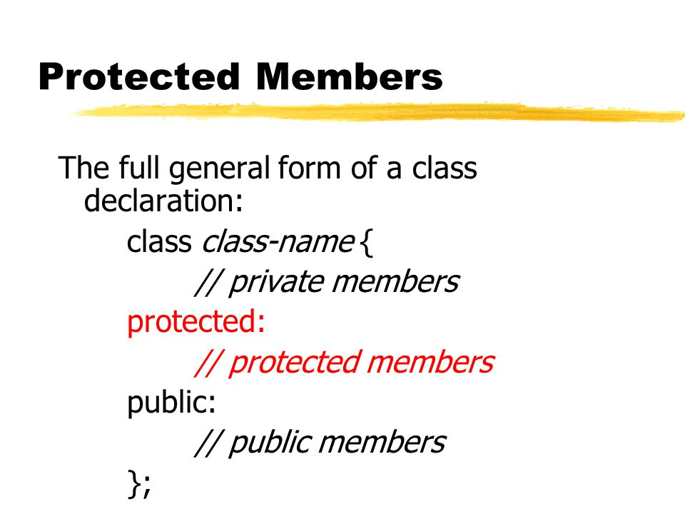 Protected Members The full general form of a class declaration: class class-name { // private members protected: // protected members public: // publi