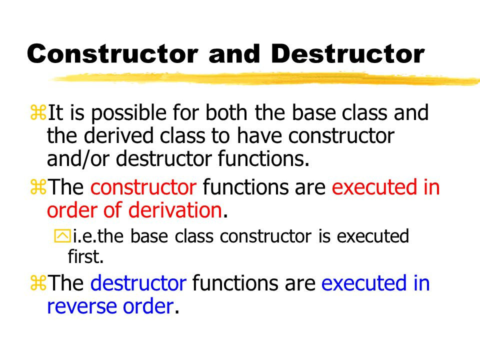 Constructor and Destructor zIt is possible for both the base class and the derived class to have constructor and/or destructor functions.