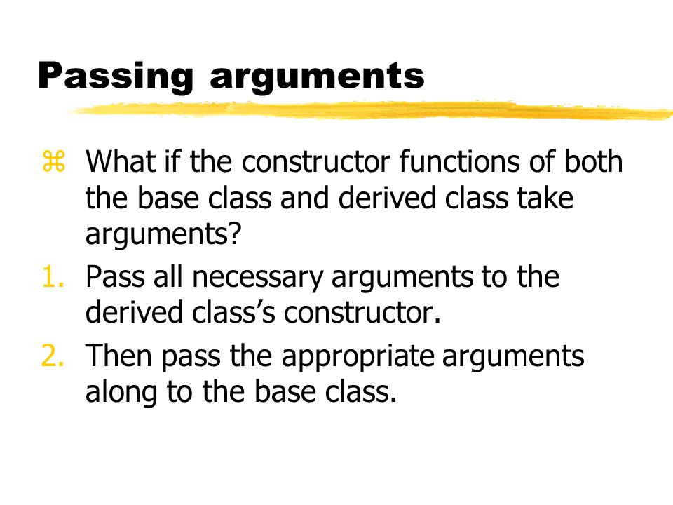 Passing arguments zWhat if the constructor functions of both the base class and derived class take arguments? 1.Pass all necessary arguments to the de