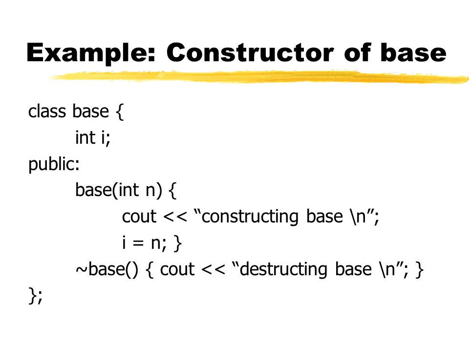 "Example: Constructor of base class base { int i; public: base(int n) { cout << ""constructing base \n""; i = n; } ~base() { cout << ""destructing base \n"