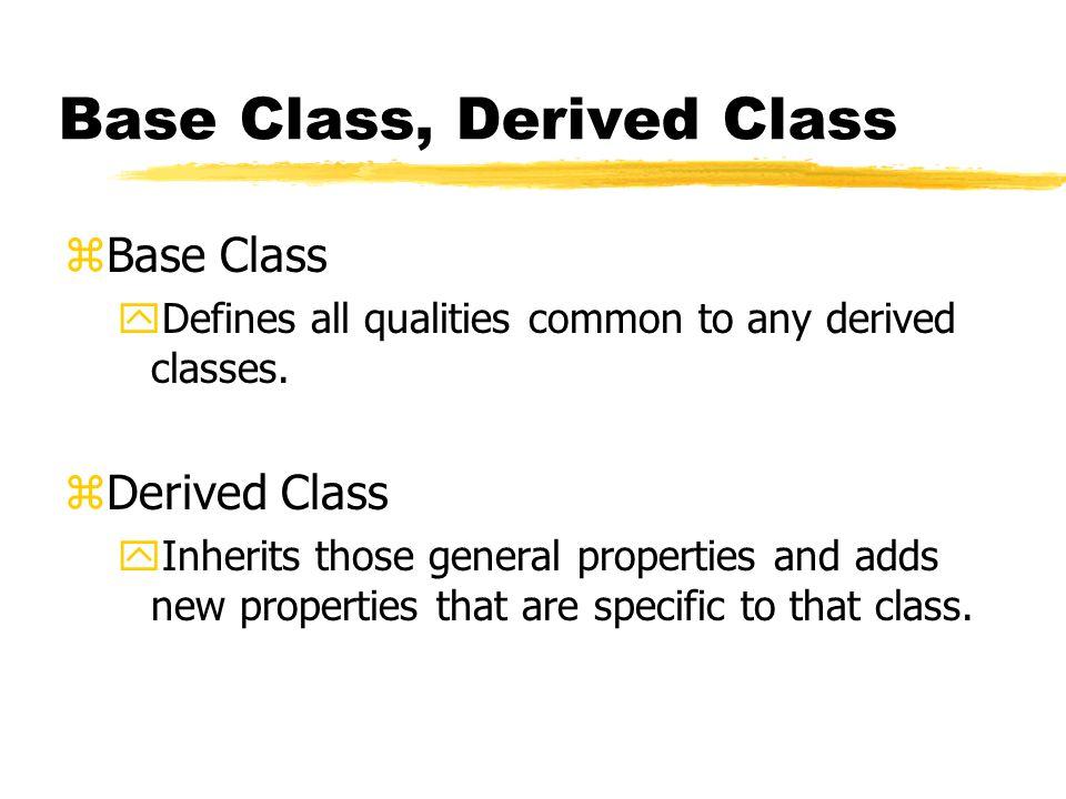 Base Class, Derived Class zBase Class yDefines all qualities common to any derived classes.