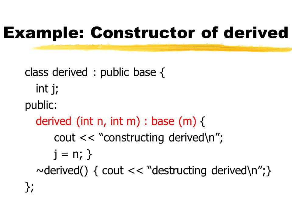 Example: Constructor of derived class derived : public base { int j; public: derived (int n, int m) : base (m) { cout << constructing derived\n ; j = n; } ~derived() { cout << destructing derived\n ;} };