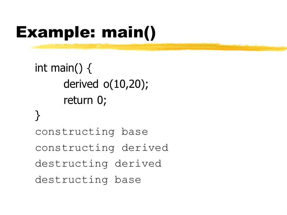Example: main() int main() { derived o(10,20); return 0; } constructing base constructing derived destructing derived destructing base