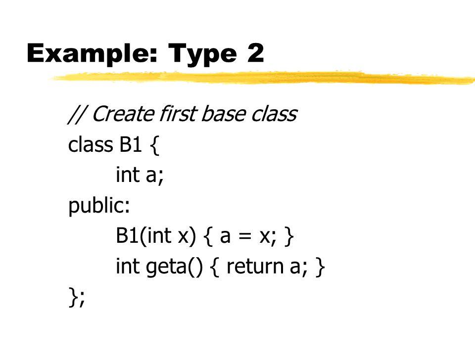 Example: Type 2 // Create first base class class B1 { int a; public: B1(int x) { a = x; } int geta() { return a; } };