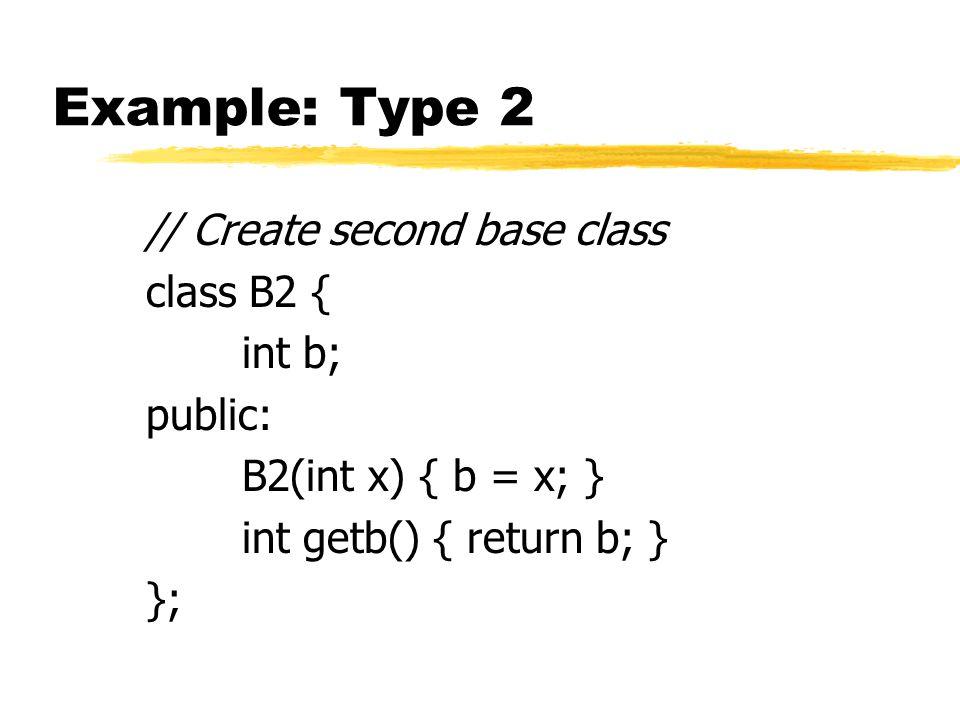 Example: Type 2 // Create second base class class B2 { int b; public: B2(int x) { b = x; } int getb() { return b; } };