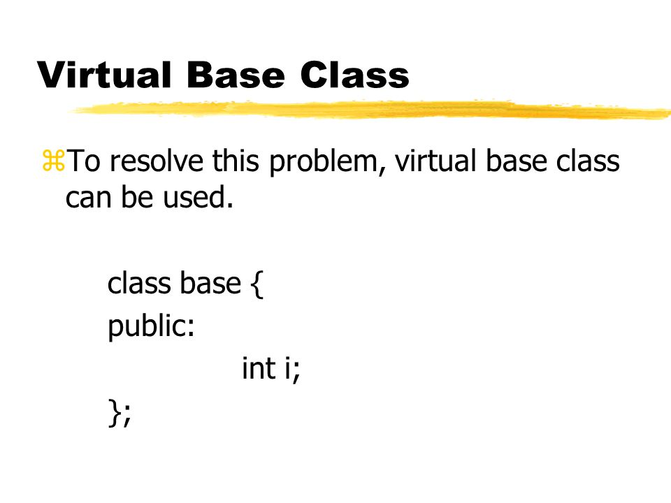 Virtual Base Class zTo resolve this problem, virtual base class can be used. class base { public: int i; };