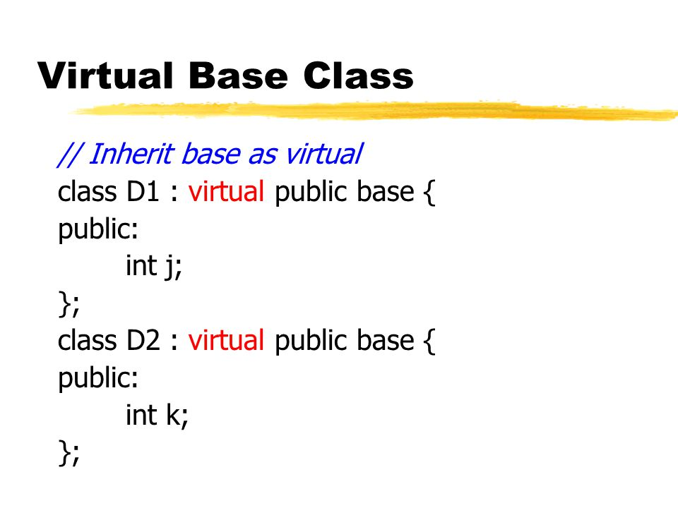 Virtual Base Class // Inherit base as virtual class D1 : virtual public base { public: int j; }; class D2 : virtual public base { public: int k; };