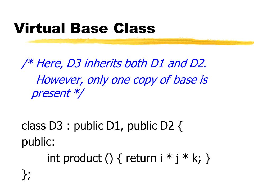 Virtual Base Class /* Here, D3 inherits both D1 and D2. However, only one copy of base is present */ class D3 : public D1, public D2 { public: int pro