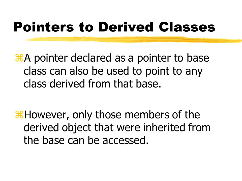 Pointers to Derived Classes zA pointer declared as a pointer to base class can also be used to point to any class derived from that base. zHowever, on