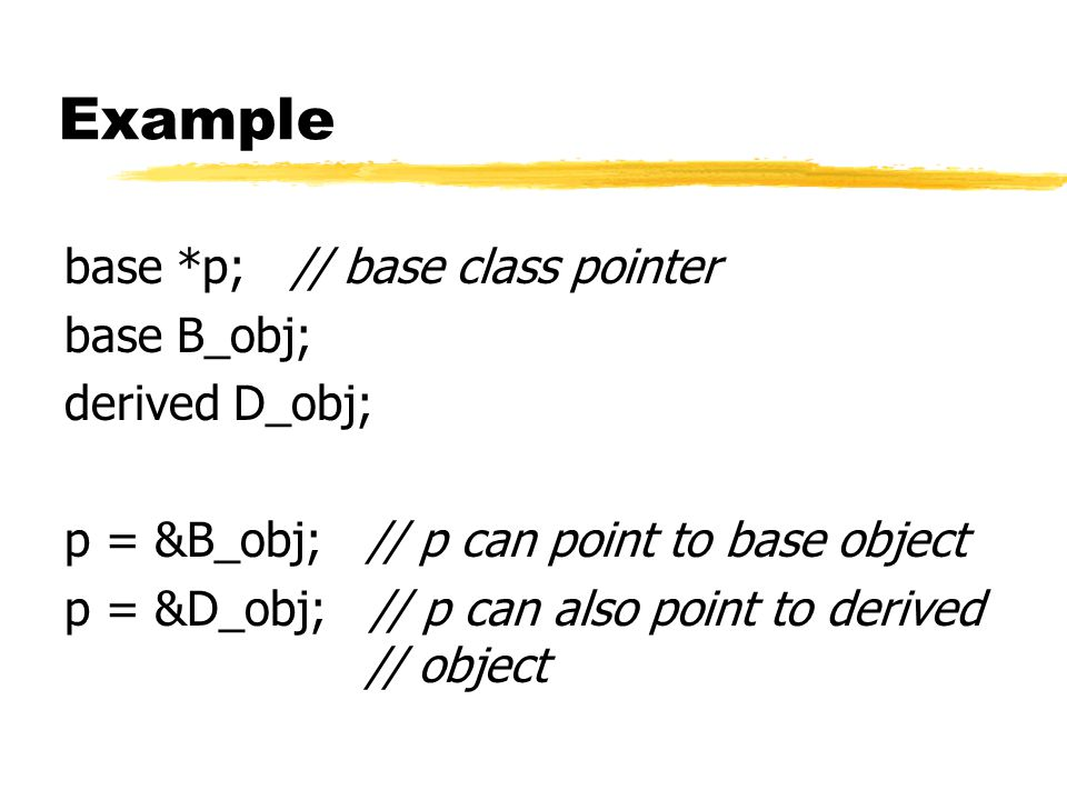 Example base *p; // base class pointer base B_obj; derived D_obj; p = &B_obj; // p can point to base object p = &D_obj; // p can also point to derived // object