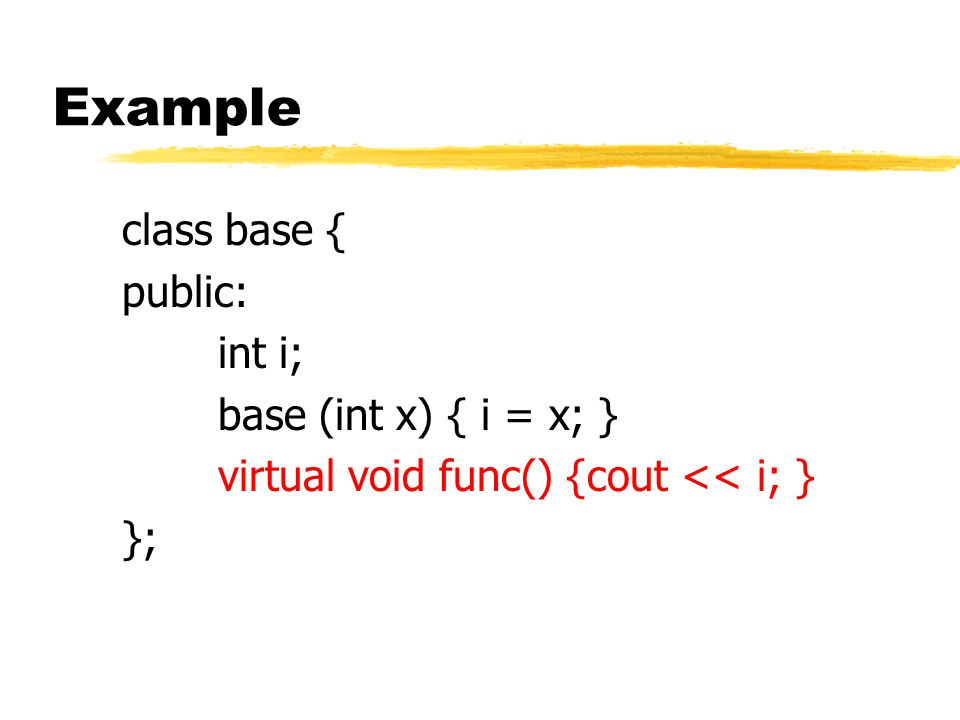 Example class base { public: int i; base (int x) { i = x; } virtual void func() {cout << i; } };