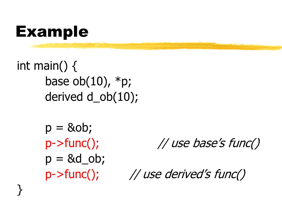 Example int main() { base ob(10), *p; derived d_ob(10); p = &ob; p->func(); // use base's func() p = &d_ob; p->func();// use derived's func() }