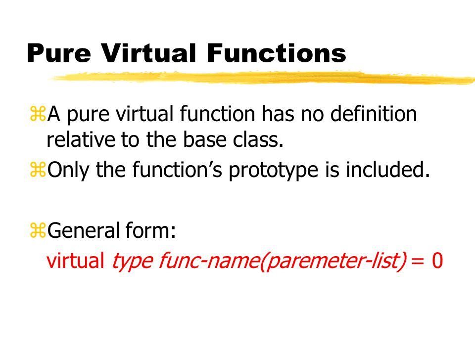 Pure Virtual Functions zA pure virtual function has no definition relative to the base class.