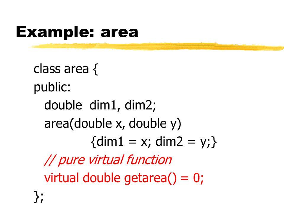 Example: area class area { public: double dim1, dim2; area(double x, double y) {dim1 = x; dim2 = y;} // pure virtual function virtual double getarea() = 0; };