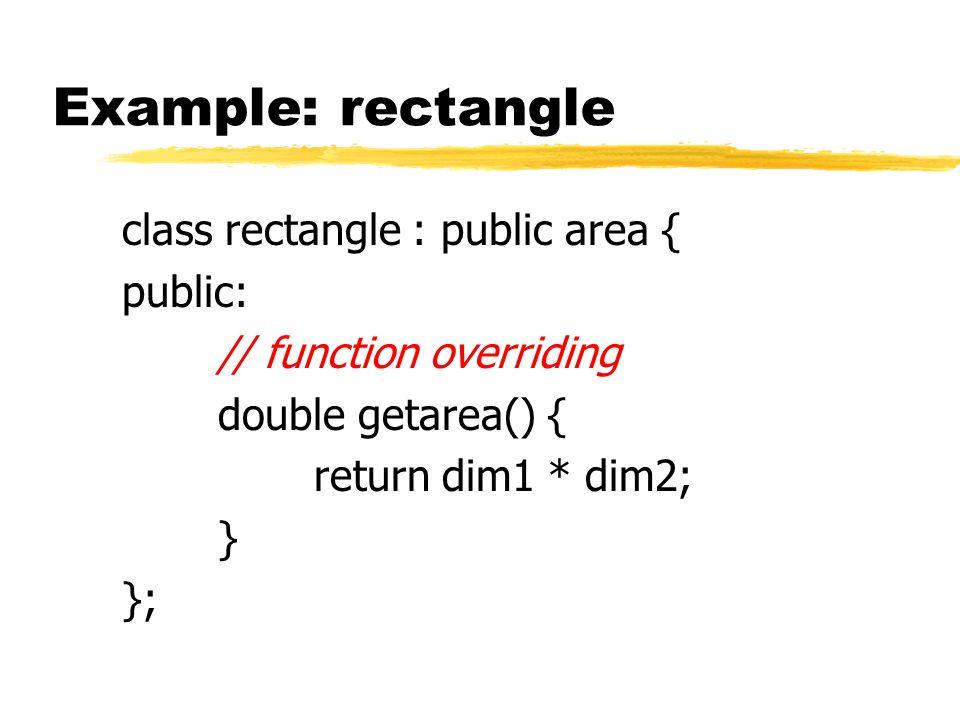 Example: rectangle class rectangle : public area { public: // function overriding double getarea() { return dim1 * dim2; } };