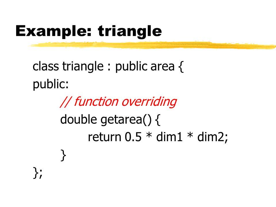 Example: triangle class triangle : public area { public: // function overriding double getarea() { return 0.5 * dim1 * dim2; } };