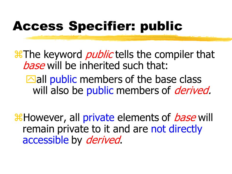 Access Specifier: public zThe keyword public tells the compiler that base will be inherited such that: yall public members of the base class will also be public members of derived.