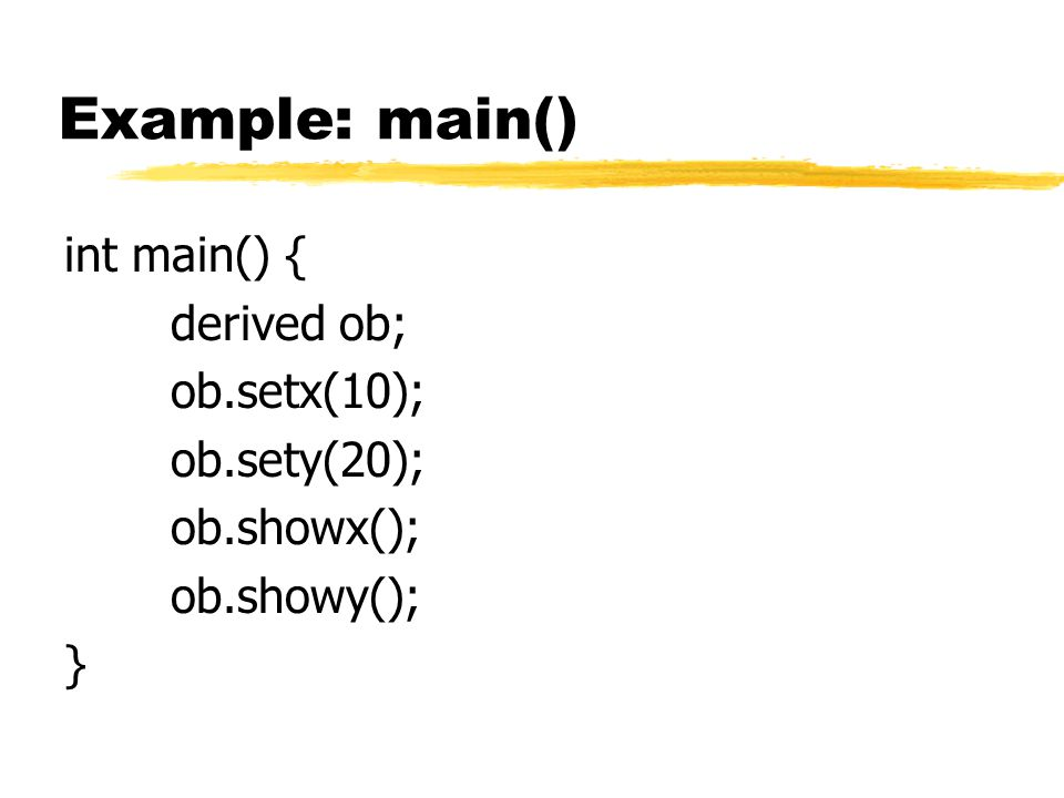 Example: main() int main() { derived ob; ob.setx(10); ob.sety(20); ob.showx(); ob.showy(); }