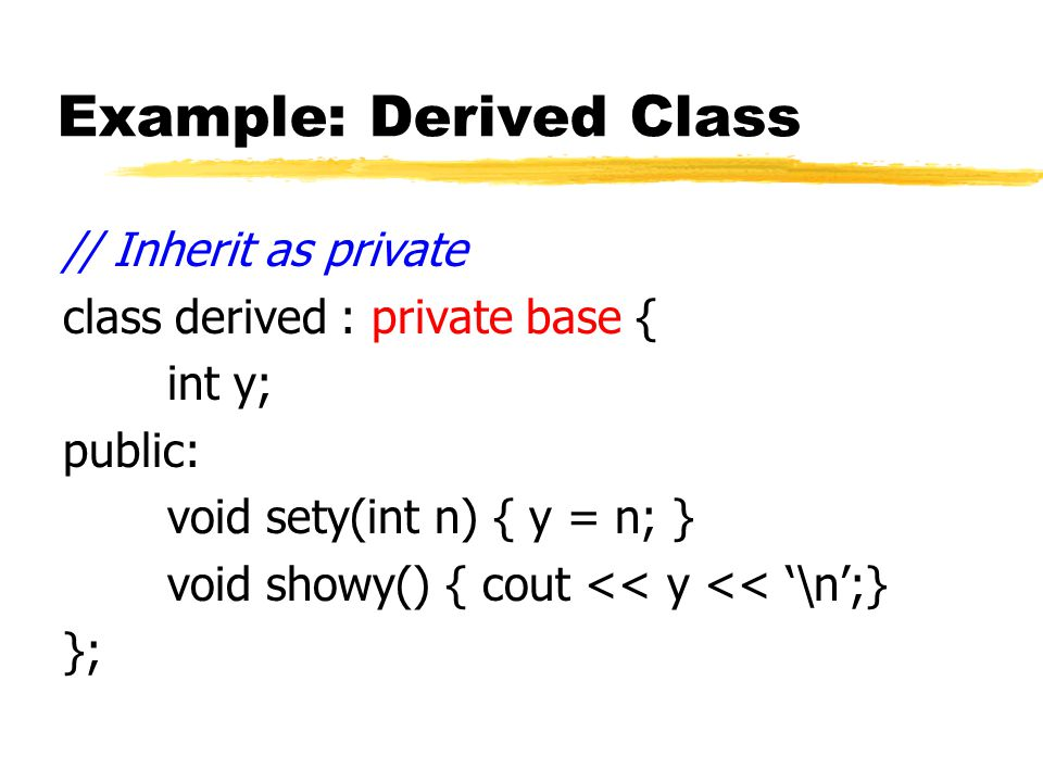 Example: Derived Class // Inherit as private class derived : private base { int y; public: void sety(int n) { y = n; } void showy() { cout << y << '\n';} };