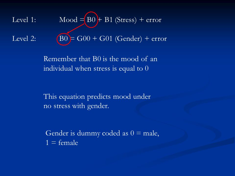 Level 1:Mood = B0 + B1 (Stress) + error Level 2:B0 = G00 + G01 (Gender) + error Remember that B0 is the mood of an individual when stress is equal to 0 This equation predicts mood under no stress with gender.