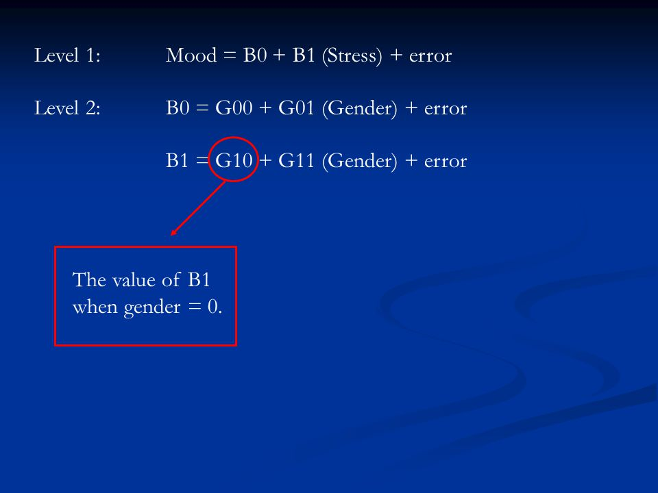 Level 1:Mood = B0 + B1 (Stress) + error Level 2:B0 = G00 + G01 (Gender) + error B1 = G10 + G11 (Gender) + error The value of B1 when gender = 0.
