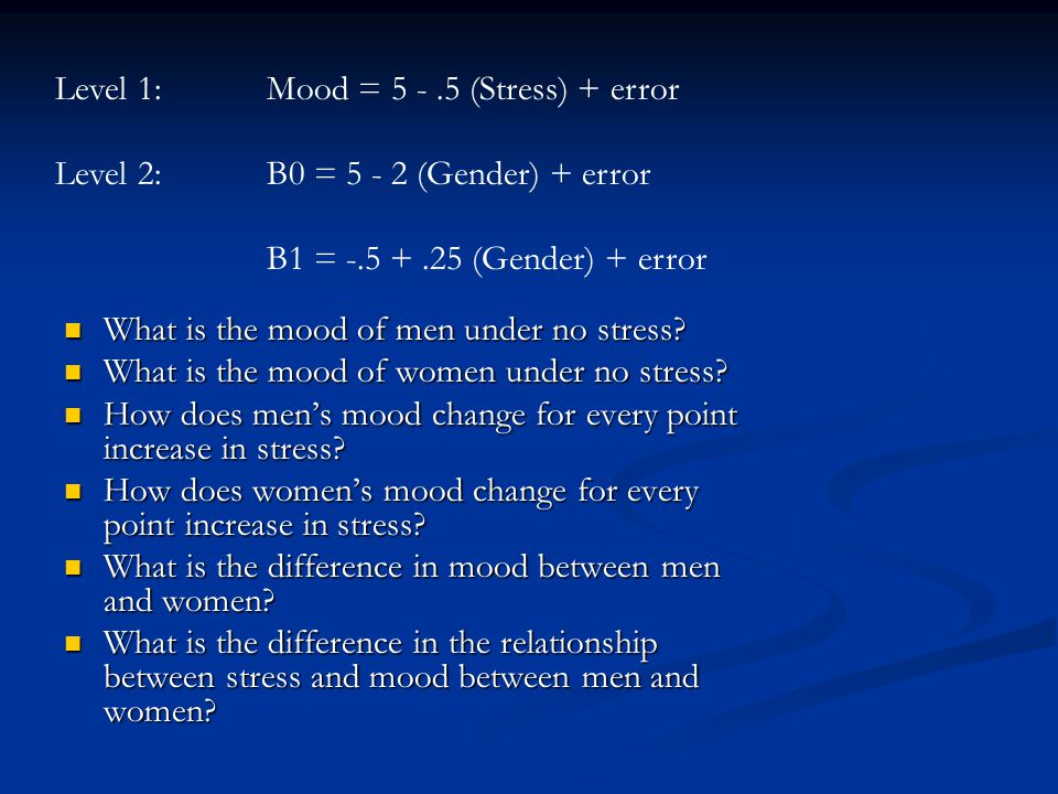 Level 1:Mood = 5 -.5 (Stress) + error Level 2:B0 = 5 - 2 (Gender) + error B1 = -.5 +.25 (Gender) + error What is the mood of men under no stress.