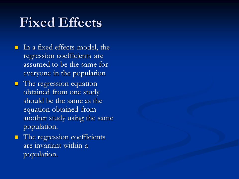 Fixed Effects In a fixed effects model, the regression coefficients are assumed to be the same for everyone in the population In a fixed effects model, the regression coefficients are assumed to be the same for everyone in the population The regression equation obtained from one study should be the same as the equation obtained from another study using the same population.