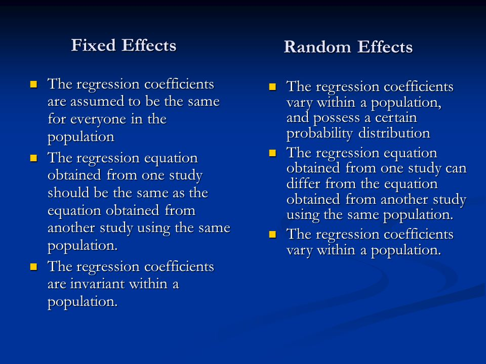 Fixed Effects The regression coefficients are assumed to be the same for everyone in the population The regression coefficients are assumed to be the same for everyone in the population The regression equation obtained from one study should be the same as the equation obtained from another study using the same population.