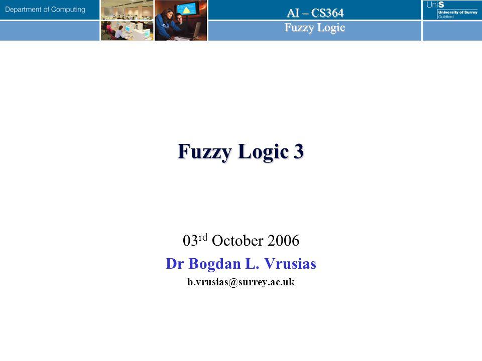 AI – CS364 Fuzzy Logic 03 rd October 2006Bogdan L.