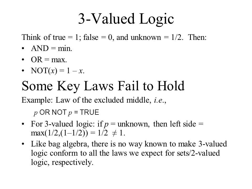 3-Valued Logic Think of true = 1; false = 0, and unknown = 1/2. Then: AND = min. OR = max. NOT(x) = 1 – x. Some Key Laws Fail to Hold Example: Law of