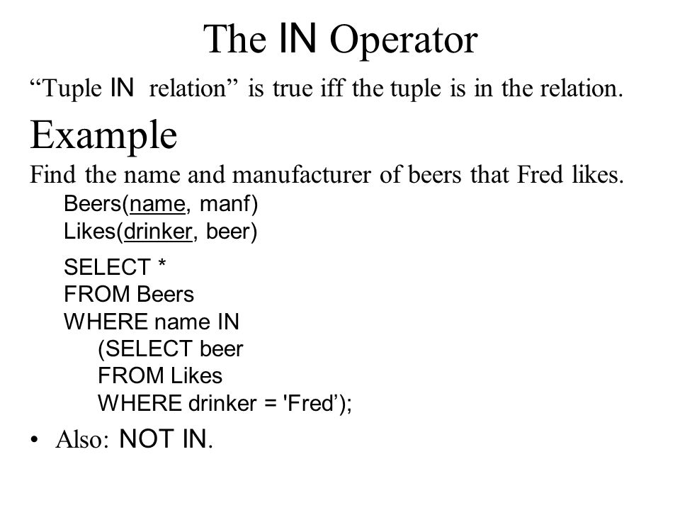 "The IN Operator ""Tuple IN relation"" is true iff the tuple is in the relation. Example Find the name and manufacturer of beers that Fred likes. Beers(n"