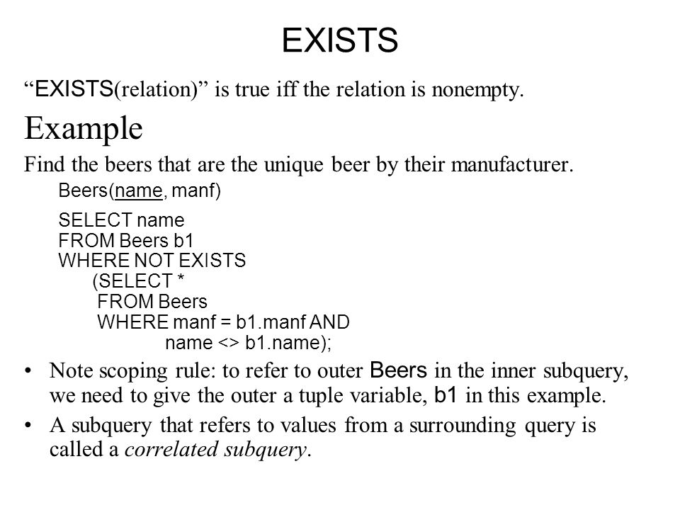 "EXISTS "" EXISTS (relation)"" is true iff the relation is nonempty. Example Find the beers that are the unique beer by their manufacturer. Beers(name, m"