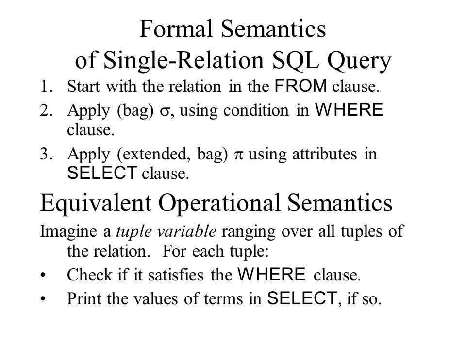 Formal Semantics of Single-Relation SQL Query 1.Start with the relation in the FROM clause. 2.Apply (bag) , using condition in WHERE clause. 3.Apply
