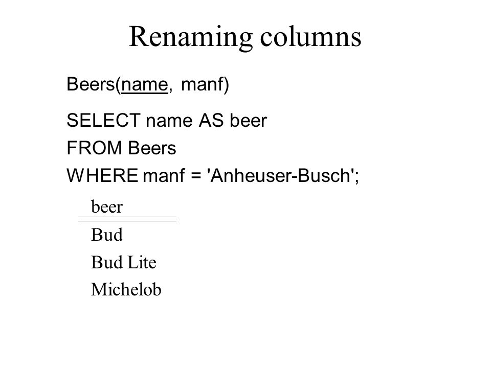 Expressions as Values in Columns Sells(bar, beer, price) SELECT bar, beer, price*120 AS priceInYen FROM Sells; barbeerpriceInYen Joe'sBud300 Sue'sMiller360 ……… Note: no WHERE clause is OK.