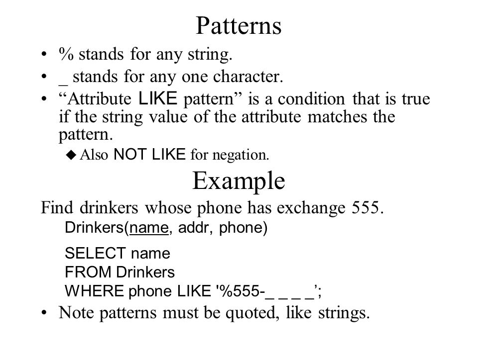 "Patterns % stands for any string. _ stands for any one character. ""Attribute LIKE pattern"" is a condition that is true if the string value of the attr"