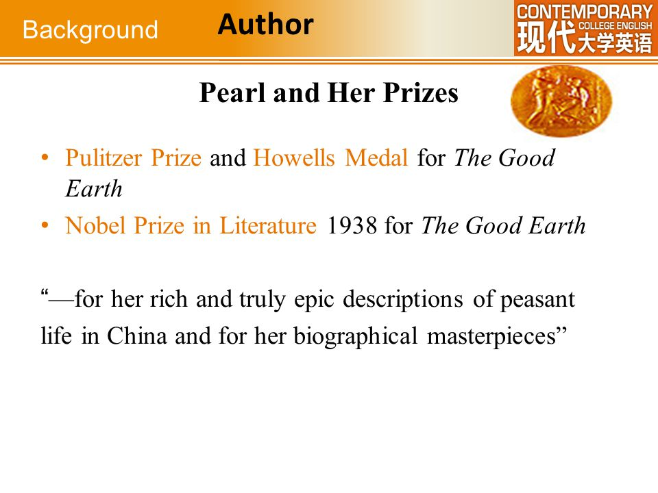 "Pearl and Her Prizes Pulitzer Prize and Howells Medal for The Good Earth Nobel Prize in Literature 1938 for The Good Earth ""—for her rich and truly ep"