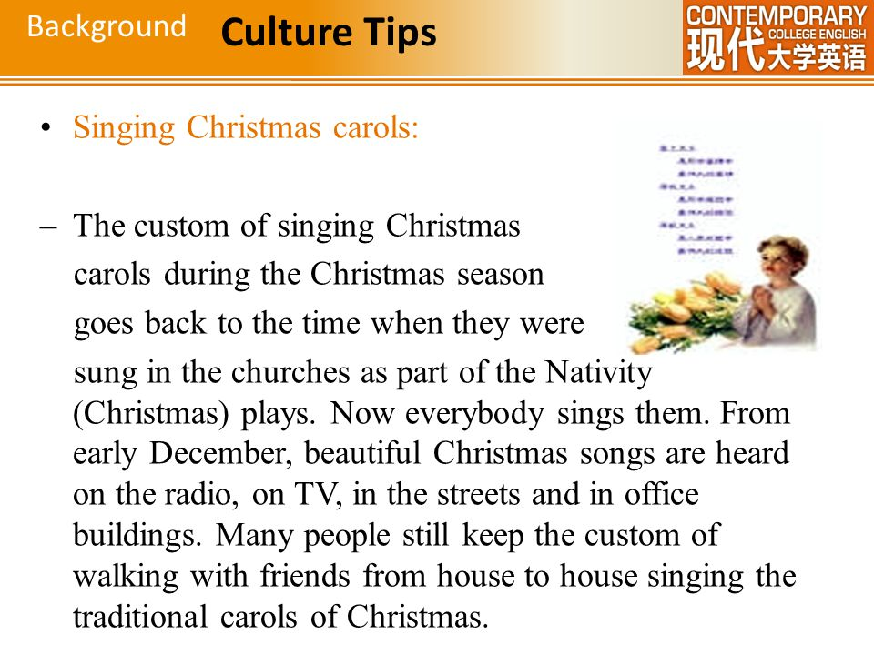Singing Christmas carols: –The custom of singing Christmas carols during the Christmas season goes back to the time when they were sung in the churche