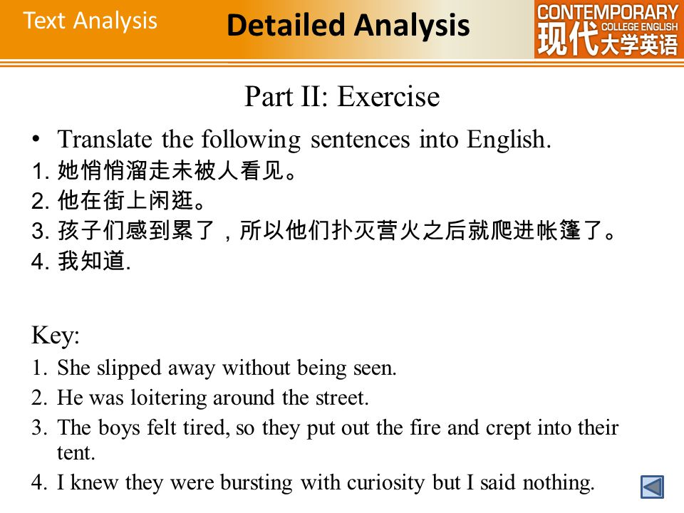 Text Analysis Detailed Analysis Part II: Exercise Translate the following sentences into English. 1. 她悄悄溜走未被人看见。 2. 他在街上闲逛。 3. 孩子们感到累了,所以他们扑灭营火之后就爬进帐篷