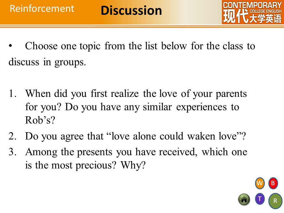 Reinforcement Discussion Choose one topic from the list below for the class to discuss in groups. 1.When did you first realize the love of your parent
