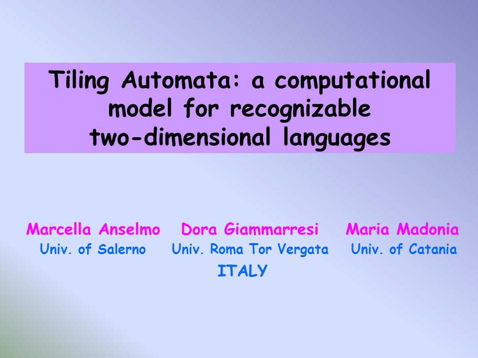 Tiling Automata: a computational model for recognizable two-dimensional languages Marcella Anselmo Dora Giammarresi Maria Madonia Univ.