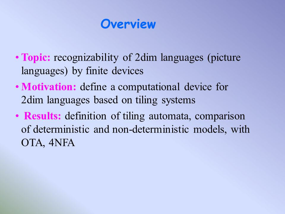 Topic: recognizability of 2dim languages (picture languages) by finite devices Motivation: define a computational device for 2dim languages based on tiling systems Results: definition of tiling automata, comparison of deterministic and non-deterministic models, with OTA, 4NFA Overview