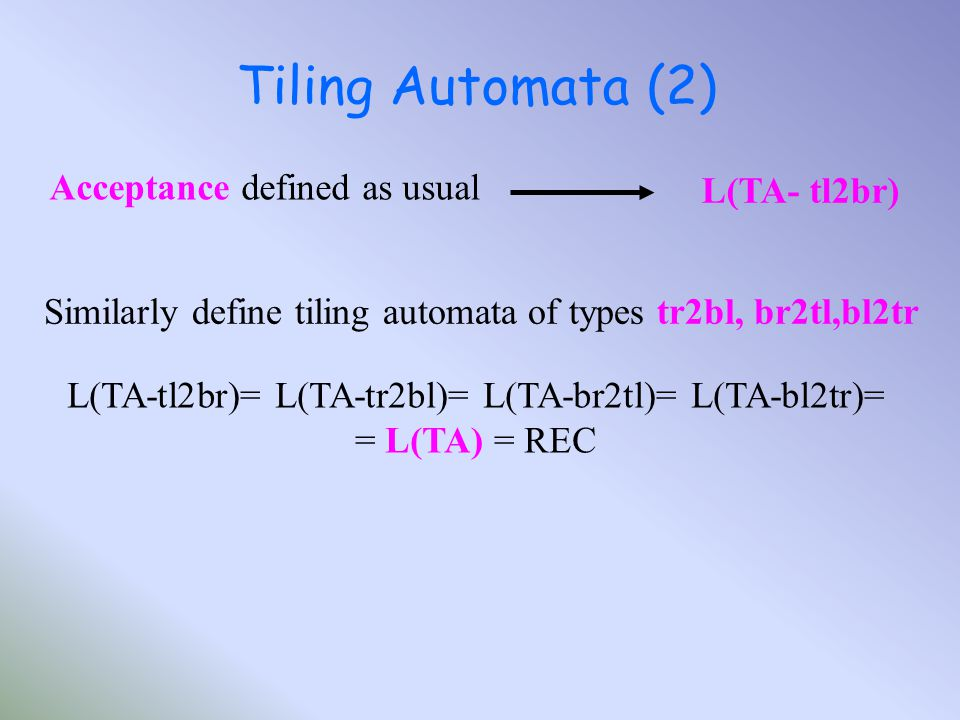 Tiling Automata (2) Similarly define tiling automata of types tr2bl, br2tl,bl2tr L(TA-tl2br)= L(TA-tr2bl)= L(TA-br2tl)= L(TA-bl2tr)= = L(TA) = REC Acceptance defined as usual L(TA- tl2br)