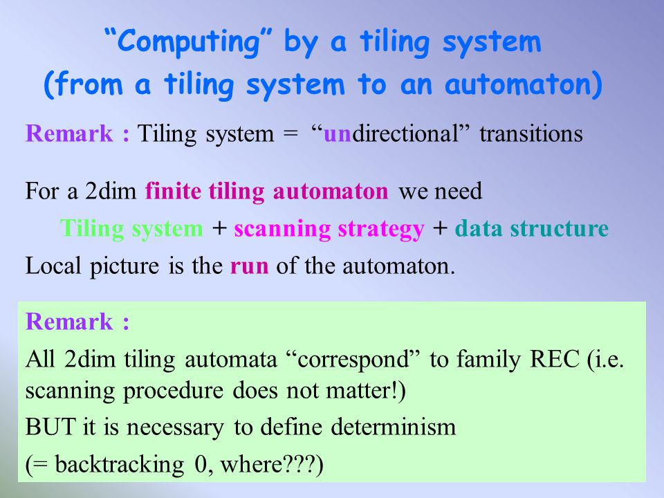 Computing by a tiling system (from a tiling system to an automaton) Remark : Tiling system = undirectional transitions For a 2dim finite tiling automaton we need Tiling system + scanning strategy + data structure Local picture is the run of the automaton.