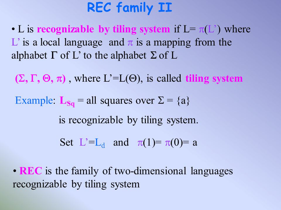 L is recognizable by tiling system if L=  (L') where L' is a local language and  is a mapping from the alphabet  of L' to the alphabet  of L REC family II Example: L Sq = all squares over  = {a} is recognizable by tiling system.