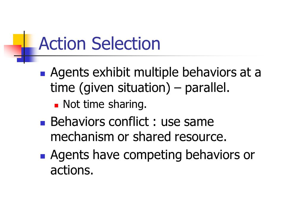 Action Selection Agents exhibit multiple behaviors at a time (given situation) – parallel.
