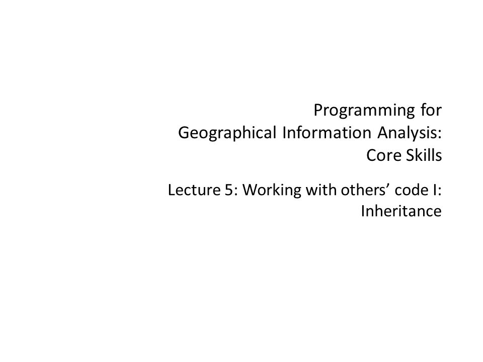 Programming for Geographical Information Analysis: Core Skills Lecture 5: Working with others' code I: Inheritance